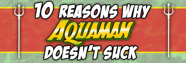 10 Reasons Why Aquaman Doesn't Suck
